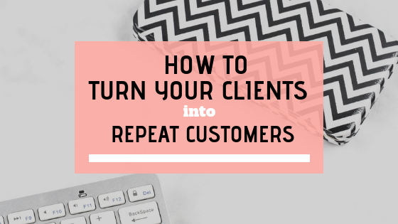 How To Turn Your Clients into Repeat Customers